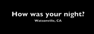 How-was-your-night-Watsonville-july-1-2011